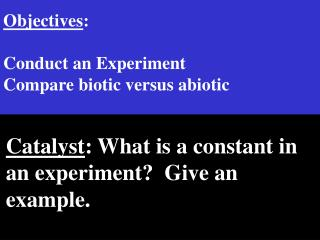 Objectives :  Conduct an Experiment Compare biotic versus abiotic