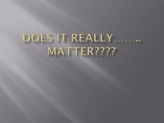 Does it really…….. MATTER????