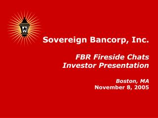Sovereign Bancorp, Inc. FBR Fireside Chats Investor Presentation Boston, MA November 8, 2005