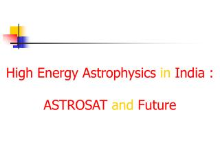 High Energy Astrophysics in India : ASTROSAT  and  Future