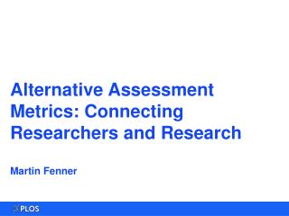 Alternative Assessment Metrics: Connecting Researchers and Research Martin Fenner
