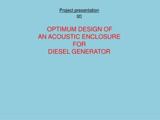 Project presentation on OPTIMUM DESIGN OF AN ACOUSTIC ENCLOSURE FOR DIESEL GENERATOR