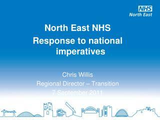 North East NHS Response to national imperatives Chris Willis Regional Director – Transition