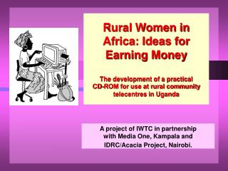 A project of IWTC in partnership  with Media One, Kampala and  IDRC/Acacia Project, Nairobi.