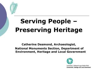 Serving People –  Preserving Heritage Catherine Desmond, Archaeologist,