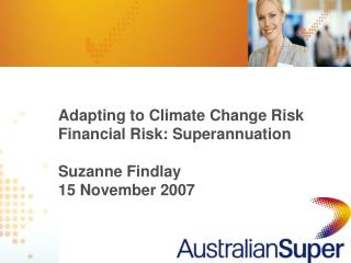 Adapting to Climate Change Risk Financial Risk: Superannuation Suzanne Findlay 15 November 2007