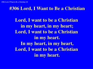 #306 Lord, I Want to Be a Christian Lord, I want to be a Christian  in my heart, in my heart;
