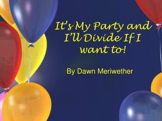 It's My Party and I'll Divide If I want to!