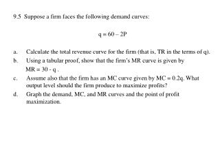 9.5  Suppose a firm faces the following demand curves:   q = 60 – 2P