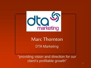 "Marc Thornton DTA Marketing ""providing vision and direction for our client's profitable growth"""