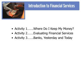 Activity 1…….Where Do I Keep My Money? Activity 2…….Evaluating Financial Services Activity 3…….Banks, Yester