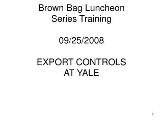 Brown Bag Luncheon Series Training 09/25/2008 EXPORT CONTROLS  AT YALE