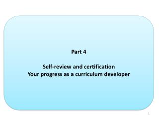 Part  4 Self-review and certification Your progress as a curriculum developer
