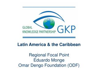 Latin America & the Caribbean Regional Focal Point Eduardo Monge  Omar Dengo Foundation (ODF)