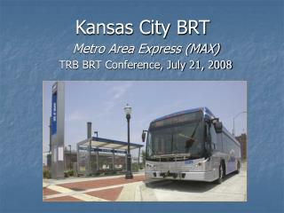 Kansas City BRT  Metro Area Express (MAX) TRB BRT Conference, July 21, 2008