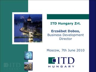 ITD Hungary Zrt. Erzsébet Dobos, Business Development Director Moscow, 7th June 2010