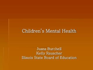 Children's Mental Health Juana Burchell Kelly Rauscher Illinois State Board of Education