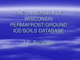 THE UNIVERSITY OF WISCONSIN PERMAFROST/GROUND ICE/SOILS DATABASE J.G. Bockheim