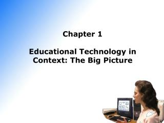 Chapter 1 Educational Technology in Context: The Big Picture