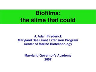 Biofilms:  the slime that could J. Adam Frederick Maryland Sea Grant Extension Program
