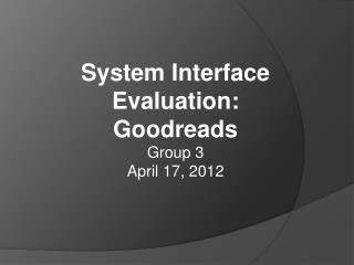 System Interface Evaluation: Goodreads Group 3 April 17, 2012