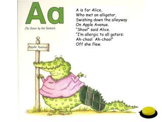 A is for Alice, Who met an alligator,  Swishing down the alleyway On Apple Avenue.