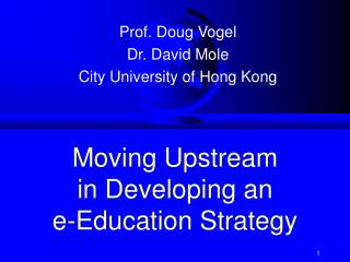 Moving Upstream  in Developing an  e-Education Strategy