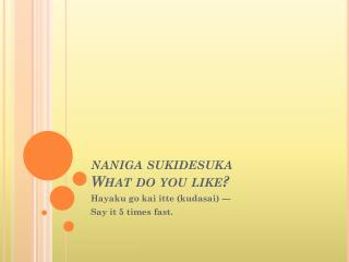 naniga sukidesuka What do you like?
