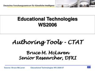 Educational Technologies WS2006 Authoring Tools - CTAT Bruce M. McLaren Senior Researcher, DFKI