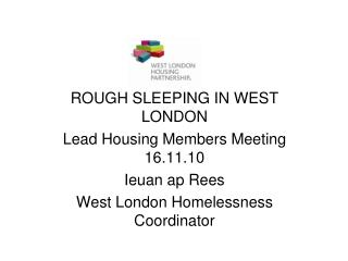 ROUGH SLEEPING IN WEST LONDON Lead Housing Members Meeting  16.11.10 Ieuan ap Rees West London Homelessness Coordinator