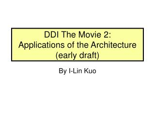 DDI The Movie 2:  Applications of the Architecture (early draft)