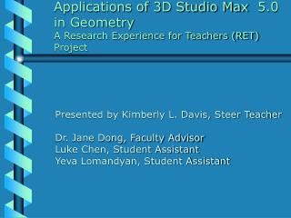 Applications of 3D Studio Max 	5.0 	in Geometry 	A Research Experience for Teachers (RET) 	Project