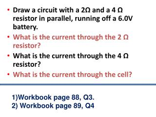 Draw a circuit with a 2 Ω  and a 4  Ω  resistor in parallel, running off a 6.0V battery.