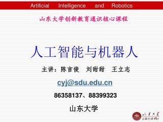 山东大学创新教育通识核心课程  人工智能与机器人            主讲:陈言俊  刘甜甜  王立志 cyj@sdu 86358137 、 88399323   山东大学