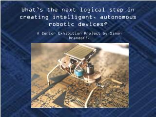 What's the next logical step in creating intelligent, autonomous robotic devices?