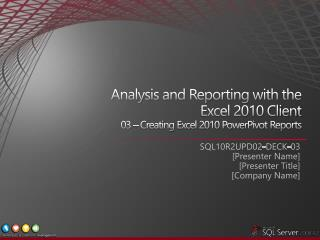 Analysis and Reporting with the  Excel 2010 Client  03 –  Creating Excel 2010 PowerPivot Reports