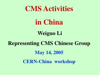 CMS  Activities  in China  Weiguo Li Representing CMS Chinese Group May 14, 2005