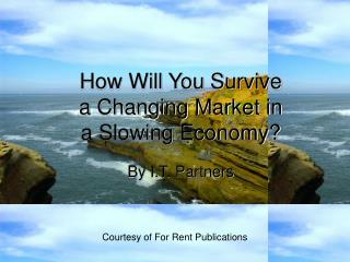 How Will You Survive  a Changing Market in  a Slowing Economy?