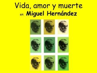 Vida, amor y muerte  en  Miguel Hernández