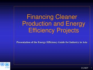 Financing Cleaner Production and Energy Efficiency Projects Presentation of the Energy Efficiency Guide for Industry in