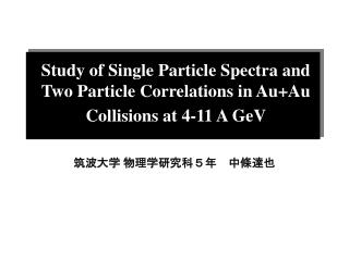 Study of Single Particle Spectra and Two Particle Correlations in Au+Au Collisions at 4-11 A GeV