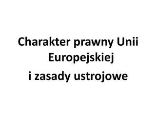 Charakter prawny Unii Europejskiej i zasady ustrojowe