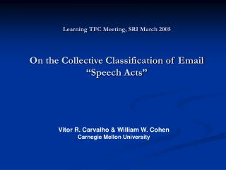 "Learning TFC Meeting, SRI March 2005 On the Collective Classification of Email ""Speech Acts"""