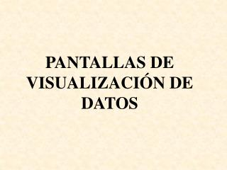 PANTALLAS DE VISUALIZACIÓN DE DATOS