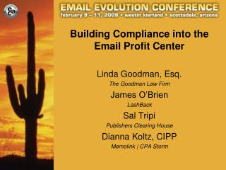 Building Compliance into the Email Profit Center Linda Goodman, Esq. The Goodman Law Firm James O'Brien LashBack Sal Tri