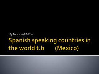 Spanish speaking countries in the world  t.b         (Mexico)