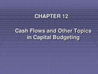 CHAPTER 12 Cash Flows and Other Topics in Capital Budgeting