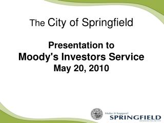 The  City of Springfield Presentation to  Moody's Investors Service May 20, 2010