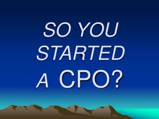 SO YOU  STARTED A   CPO?