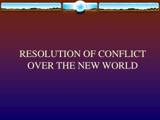 RESOLUTION OF CONFLICT OVER THE NEW WORLD
